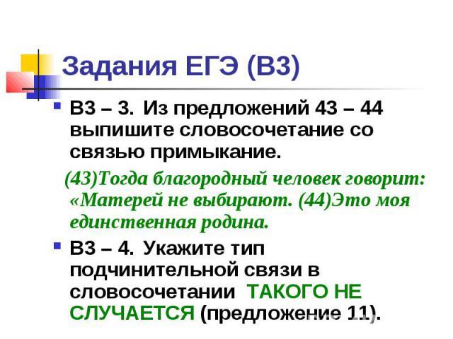 Задания ЕГЭ (В3) В3 – 3. Из предложений 43 – 44 выпишите словосочетание со связью примыкание. (43)Тогда благородный человек говорит: «Матерей не выбирают. (44)Это моя единственная родина. В3 – 4. Укажите тип подчинительной связи в словосочетании ТАК…