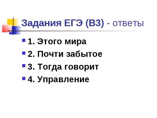 Задания ЕГЭ (В3) - ответы 1. Этого мира 2. Почти забытое 3. Тогда говорит 4. Управление