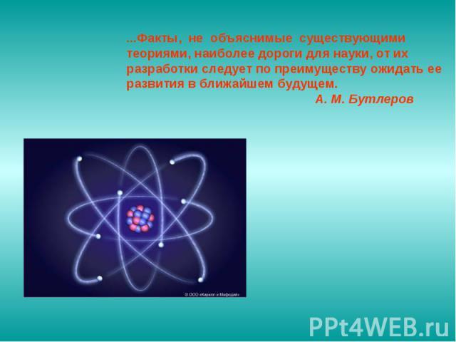 ...Факты, не объяснимые существующими теориями, наиболее дороги для науки, от их разработки следует по преимуществу ожидать ее развития в ближайшем будущем. А. М. Бутлеров
