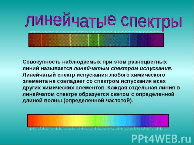 Совокупность наблюдаемых при этом разноцветных линий называется линейчатым спектром испускания. Линейчатый спектр испускания любого химического элемента не совпадает со спектром испускания всех других химических элементов. Каждая отдельная линия в л…