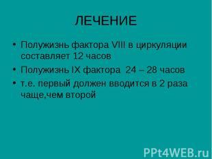 ЛЕЧЕНИЕ Полужизнь фактора VIII в циркуляции составляет 12 часов Полужизнь IX фак