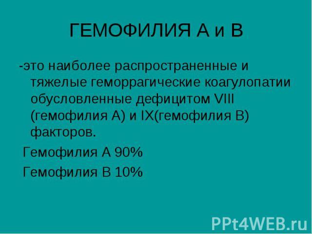 ГЕМОФИЛИЯ А и В -это наиболее распространенные и тяжелые геморрагические коагулопатии обусловленные дефицитом VIII (гемофилия А) и IX(гемофилия В) факторов. Гемофилия А 90% Гемофилия В 10%