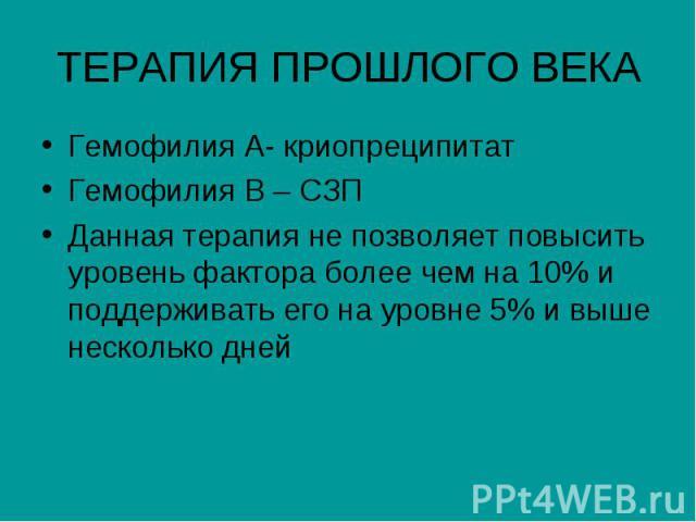 ТЕРАПИЯ ПРОШЛОГО ВЕКА Гемофилия А- криопреципитат Гемофилия В – СЗП Данная терапия не позволяет повысить уровень фактора более чем на 10% и поддерживать его на уровне 5% и выше несколько дней