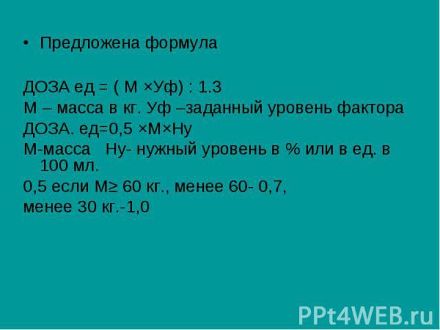 Предложена формула ДОЗА ед = ( М ЧУф) : 1.3 М – масса в кг. Уф –заданный уровень фактора ДОЗА. ед=0,5 ЧМЧНу М-масса Ну- нужный уровень в % или в ед. в 100 мл. 0,5 если М≥ 60 кг., менее 60- 0,7, менее 30 кг.-1,0