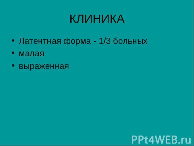 КЛИНИКА Латентная форма - 1/3 больных малая выраженная