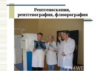 Рентгеноскопия, рентгенография, флюорография