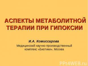 АСПЕКТЫ МЕТАБОЛИТНОЙ ТЕРАПИИ ПРИ ГИПОКСИИ И.А. Комиссарова Медицинский научно-пр