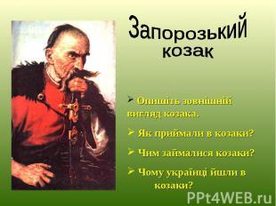 Опишіть зовнішній вигляд козака. Як приймали в козаки? Чим займалися козаки? Чом
