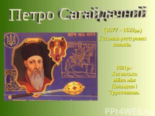 (1577 - 1622рр) Гетьман реєстрових козаків. 1621р.-Хотинська війна між Польщею і