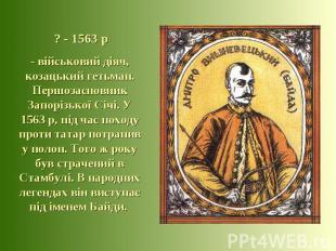 ? - 1563 р - військовий діяч, козацький гетьман. Першозасновник Запорізької Січі