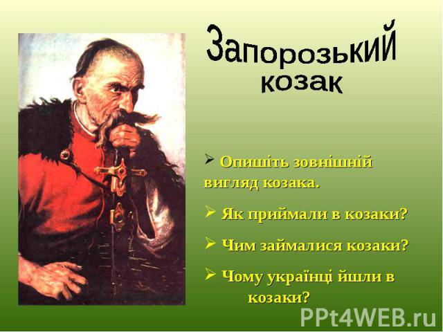 Опишіть зовнішній вигляд козака. Як приймали в козаки? Чим займалися козаки? Чому українці йшли в козаки?