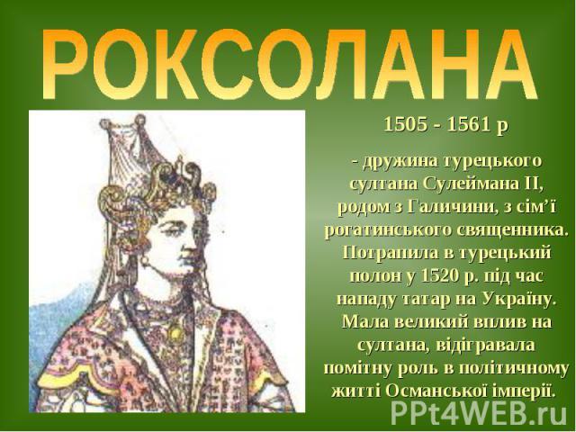 1505 - 1561 р - дружина турецького султана Сулеймана ІІ, родом з Галичини, з сім'ї рогатинського священника. Потрапила в турецький полон у 1520 р. під час нападу татар на Україну. Мала великий вплив на султана, відігравала помітну роль в політичному…