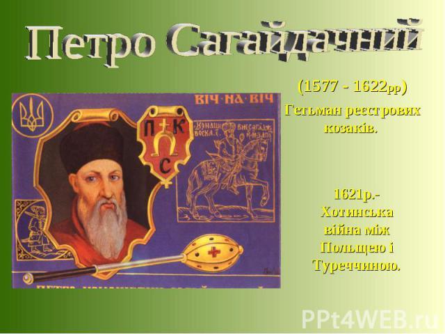 (1577 - 1622рр) Гетьман реєстрових козаків. 1621р.-Хотинська війна між Польщею і Туреччиною.