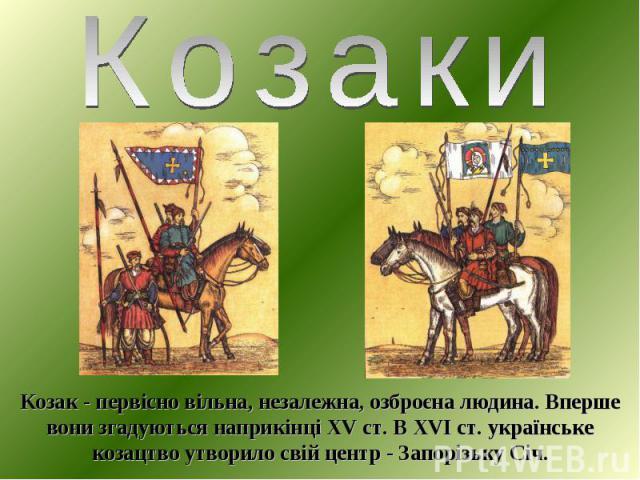 Козак - первісно вільна, незалежна, озброєна людина. Вперше вони згадуються наприкінці XV ст. В XVI ст. українське козацтво утворило свій центр - Запорізьку Січ.