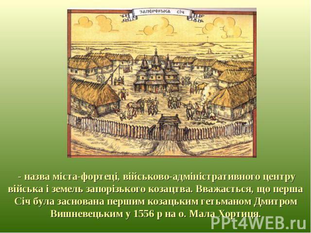 - назва міста-фортеці, військово-адміністративного центру війська і земель запорізького козацтва. Вважається, що перша Січ була заснована першим козацьким гетьманом Дмитром Вишневецьким у 1556 р на о. Мала Хортиця.