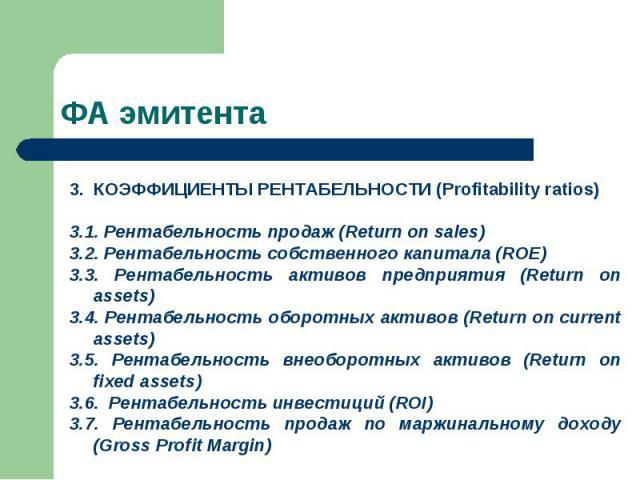 КОЭФФИЦИЕНТЫ РЕНТАБЕЛЬНОСТИ (Profitability ratios) 3.1. Рентабельность продаж (Return on sales) 3.2. Рентабельность собственного капитала (ROE) 3.3. Рентабельность активов предприятия (Return on assets) 3.4. Рентабельность оборотных активов (Return …