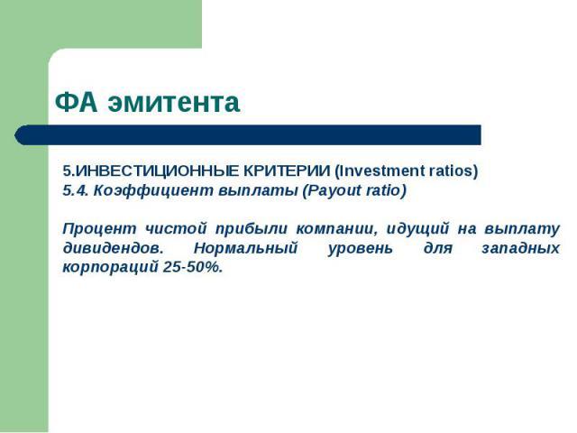 ИНВЕСТИЦИОННЫЕ КРИТЕРИИ (Investment ratios) 5.4. Коэффициент выплаты (Payout ratio) Процент чистой прибыли компании, идущий на выплату дивидендов. Нормальный уровень для западных корпораций 25-50%. ФА эмитента