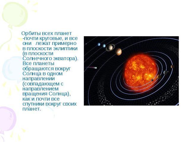 Орбиты всех планет -почти круговые, и все они лежат примерно в плоскости эклиптики (в плоскости Солнечного экватора). Все планеты обращаются вокруг Солнца в одном направлении (совпадающем с направлением вращения Солнца), как и почти все спутники вок…