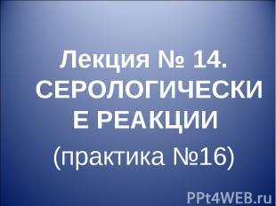 Лекция № 14. СЕРОЛОГИЧЕСКИЕ РЕАКЦИИ (практика №16)