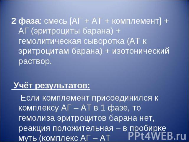 2 фаза: смесь [АГ + АТ + комплемент] + АГ (эритроциты барана) + гемолитическая сыворотка (АТ к эритроцитам барана) + изотонический раствор. Учёт результатов: Если комплемент присоединился к комплексу АГ – АТ в 1 фазе, то гемолиза эритроцитов барана …