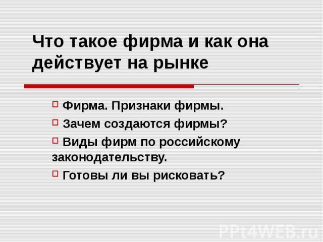 Что такое фирма и как она действует на рынке Фирма. Признаки фирмы. Зачем создаются фирмы? Виды фирм по российскому законодательству. Готовы ли вы рисковать?