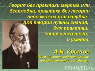 Теория без практики мертва или бесплодна, практика без теории невозможна или паг