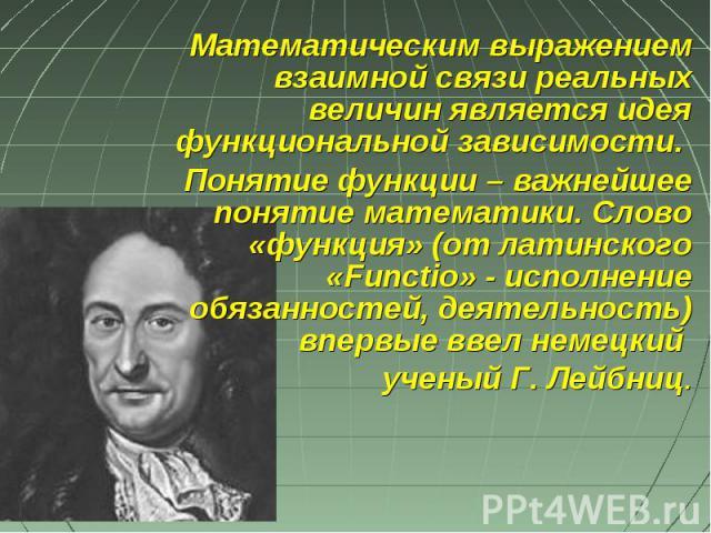 Математическим выражением взаимной связи реальных величин является идея функциональной зависимости. Понятие функции – важнейшее понятие математики. Слово «функция» (от латинского «Functio» - исполнение обязанностей, деятельность) впервые ввел немецк…