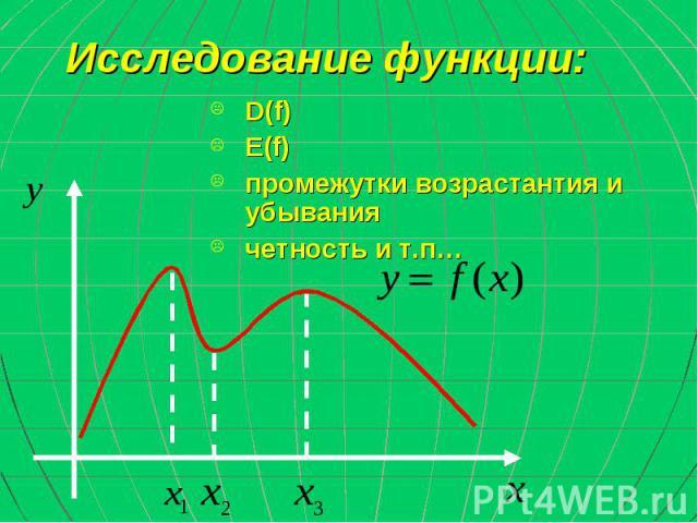 Исследование функции: D(f) E(f) промежутки возрастантия и убывания четность и т.п…