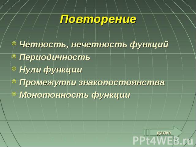 далее Повторение Четность, нечетность функций Периодичность Нули функции Промежутки знакопостоянства Монотонность функции