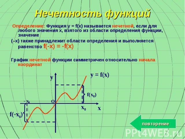 y x x0 - x0 f(x0) f(-x0) O y = f(x) Нечетность функций Определение: Функция y = f(x) называется нечетной, если для любого значения x, взятого из области определения функции, значение (–x) также принадлежит области определения и выполняется равенство…