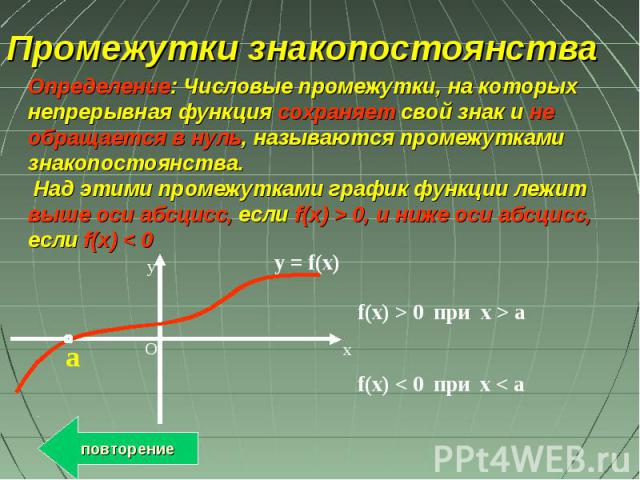 Промежутки знакопостоянства Определение: Числовые промежутки, на которых непрерывная функция сохраняет свой знак и не обращается в нуль, называются промежутками знакопостоянства. Над этими промежутками график функции лежит выше оси абсцисс, если f(x…