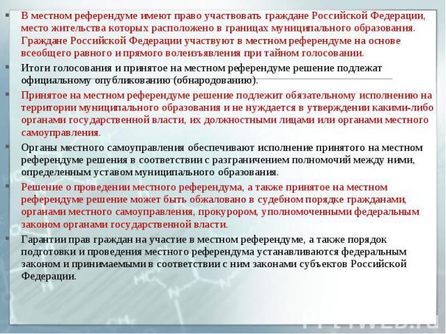 В местном референдуме имеют право участвовать граждане Российской Федерации, место жительства которых расположено в границах муниципального образования. Граждане Российской Федерации участвуют в местном референдуме на основе всеобщего равного и прям…
