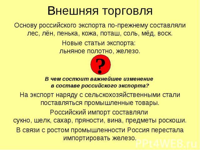 Внешняя торговля Основу российского экспорта по-прежнему составляли лес, лён, пенька, кожа, поташ, соль, мёд, воск. Новые статьи экспорта: льняное полотно, железо. В чем состоит важнейшее изменение в составе российского экспорта? На экспорт наряду с…