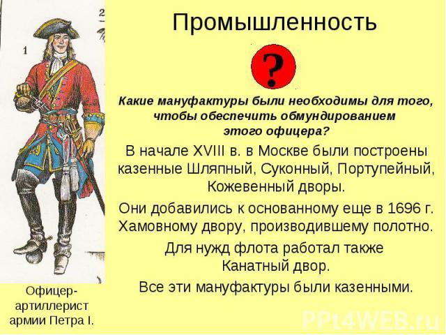 Промышленность Какие мануфактуры были необходимы для того, чтобы обеспечить обмундированием этого офицера? В начале XVIII в. в Москве были построены казенные Шляпный, Суконный, Портупейный, Кожевенный дворы. Они добавились к основанному еще в 1696 г…