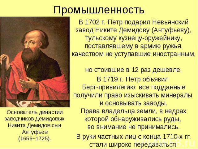 Промышленность В 1702 г. Петр подарил Невьянский завод Никите Демидову (Антуфьеву), тульскому кузнецу-оружейнику, поставлявшему в армию ружья, качеством не уступавшие иностранным, но стоившие в 12 раз дешевле. В 1719 г. Петр объявил Берг-привилегию:…