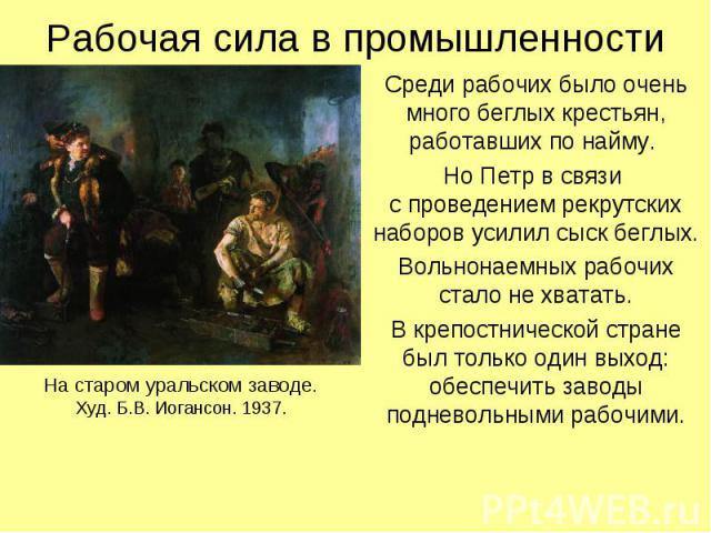 Рабочая сила в промышленности Среди рабочих было очень много беглых крестьян, работавших по найму. Но Петр в связи с проведением рекрутских наборов усилил сыск беглых. Вольнонаемных рабочих стало не хватать. В крепостнической стране был только один …