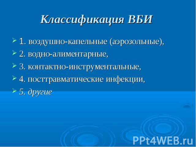 Классификация ВБИ 1. воздушно-капельные (аэрозольные), 2. водно-алиментарные, 3. контактно-инструментальные, 4. посттравматические инфекции, 5. другие