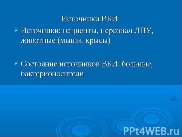 Источники ВБИ Источники: пациенты, персонал ЛПУ, животные (мыши, крысы) Состояние источников ВБИ: больные, бактерионосители