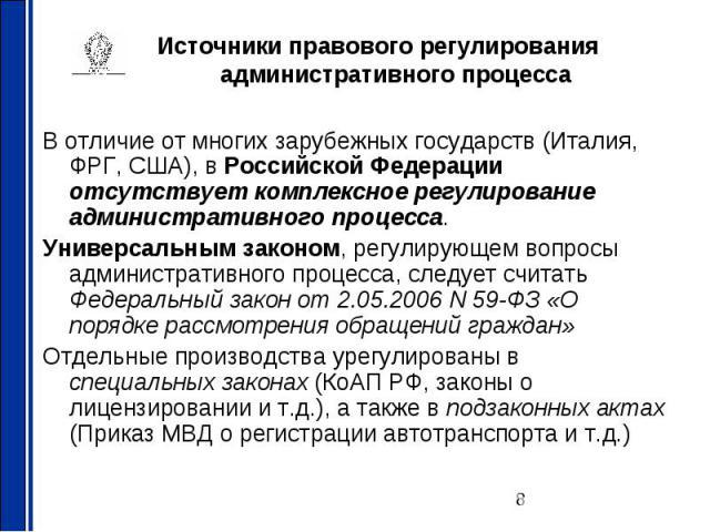 Источники правового регулирования административного процесса В отличие от многих зарубежных государств (Италия, ФРГ, США), в Российской Федерации отсутствует комплексное регулирование административного процесса. Универсальным законом, регулирующем в…