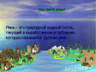 Река – это природный водный поток, текущий в выработанном углублении, которое на