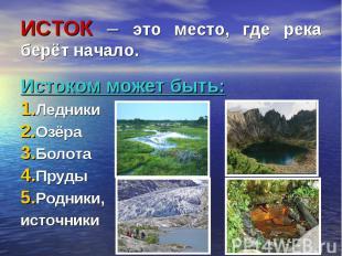 ИСТОК – это место, где река берёт начало. Истоком может быть: Ледники Озёра Боло