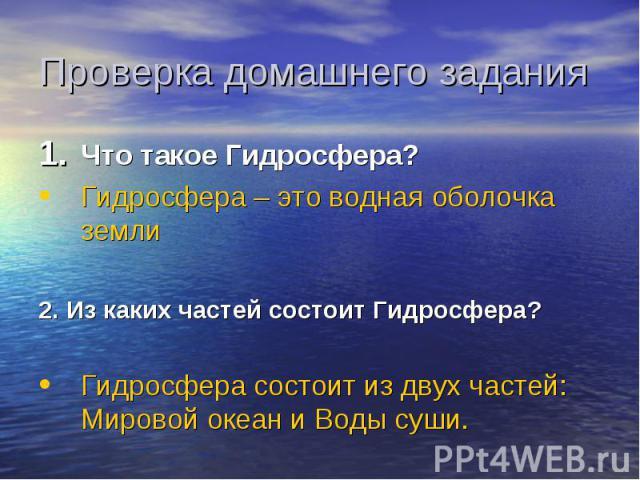 Проверка домашнего задания Что такое Гидросфера? Гидросфера – это водная оболочка земли 2. Из каких частей состоит Гидросфера? Гидросфера состоит из двух частей: Мировой океан и Воды суши.