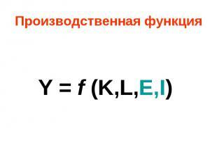 Производственная функция Y = f (K,L,E,I)