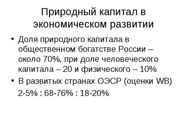 Природный капитал в экономическом развитии Доля природного капитала в общественном богатстве России – около 70%, при доле человеческого капитала – 20 и физического – 10% В развитых странах ОЭСР (оценки WB) 2-5% : 68-76% : 18-20%