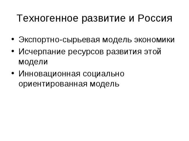 Техногенное развитие и Россия Экспортно-сырьевая модель экономики Исчерпание ресурсов развития этой модели Инновационная социально ориентированная модель