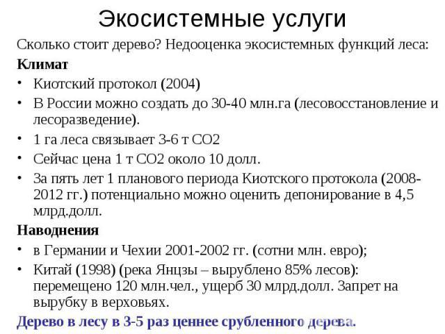 Экосистемные услуги Сколько стоит дерево? Недооценка экосистемных функций леса: Климат Киотский протокол (2004) В России можно создать до 30-40 млн.га (лесовосстановление и лесоразведение). 1 га леса связывает 3-6 т СО2 Сейчас цена 1 т СО2 около 10 …