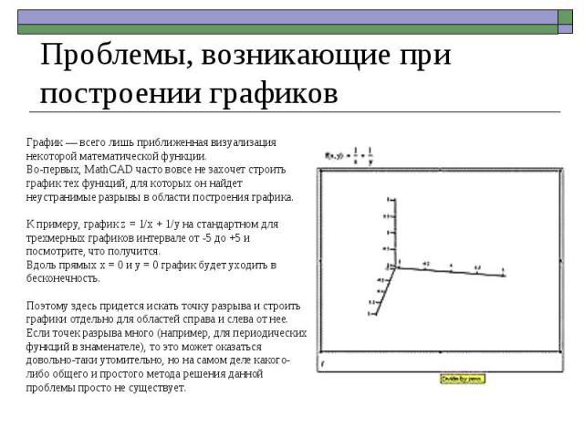 График — всего лишь приближенная визуализация некоторой математической функции. Во-первых, MathCAD часто вовсе не захочет строить график тех функций, для которых он найдет неустранимые разрывы в области построения графика. К примеру, график z = 1/x …