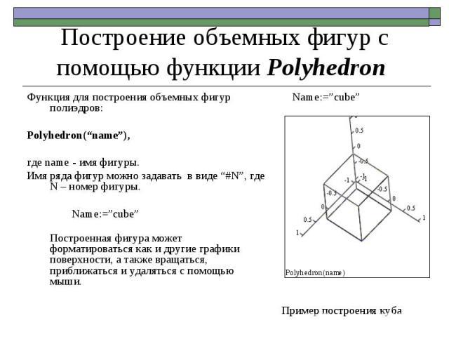 Аргументом функции является строка с именем, номером фигуры или с ее описателем в случае создания составных полиэдров. Всего в таблице имеется около 60 полиэдров. Большое число примеров применения функции PolyLookup можно найти в справочной системе …