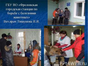 ГБУ ВО «Фроловская городская станция по борьбе с болезнями животных» Вет.врач Ти