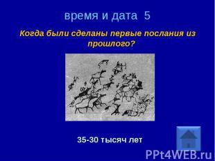 время и дата 5 Когда были сделаны первые послания из прошлого? 35-30 тысяч лет